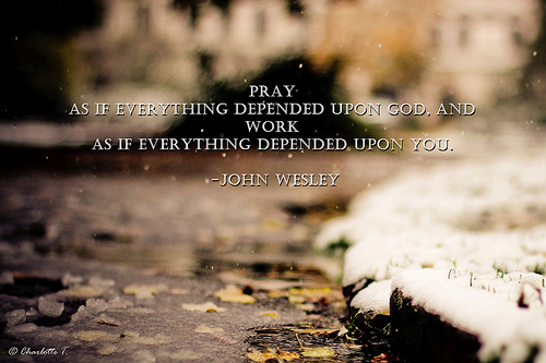 Pray and Work Pray as if everything depended upon God, and work as if everything depended upon you. -John Wesley di Charlotte90T